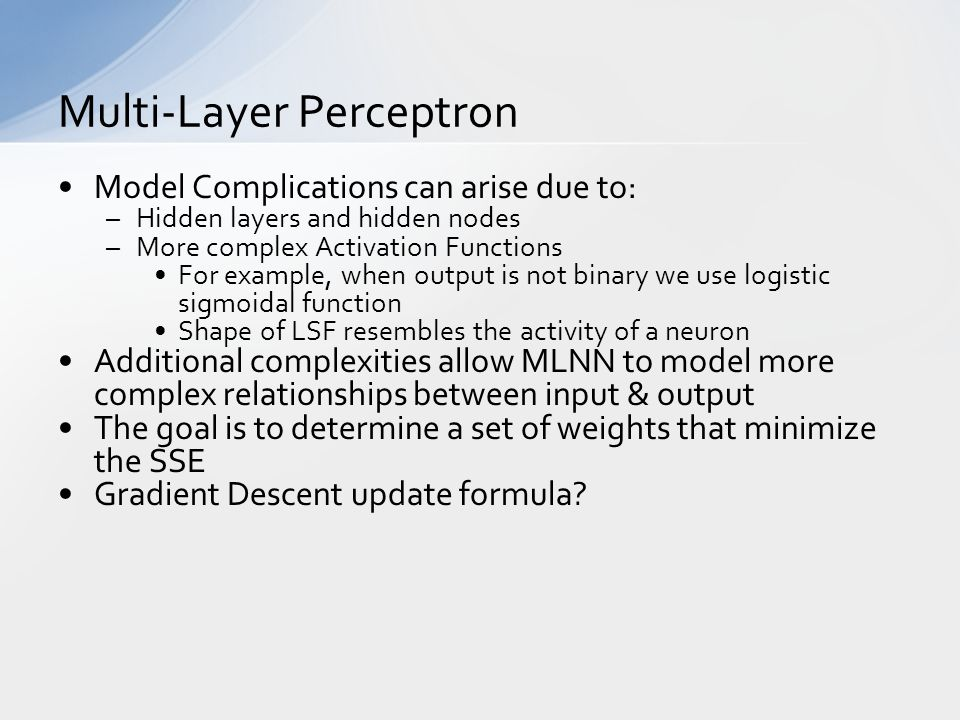 Model Complications can arise due to: –Hidden layers and hidden nodes –More complex Activation Functions For example, when output is not binary we use