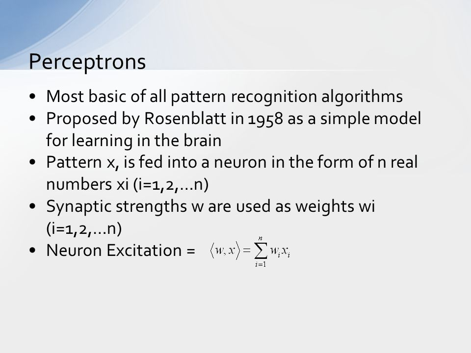 Most basic of all pattern recognition algorithms Proposed by Rosenblatt in 1958 as a simple model for learning in the brain Pattern x, is fed into a neuron in the form of n real numbers xi (i=1,2,…n) Synaptic strengths w are used as weights wi (i=1,2,…n) Neuron Excitation = Perceptrons