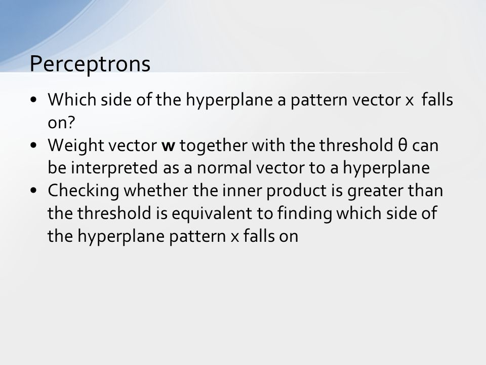 Which side of the hyperplane a pattern vector x falls on? Weight vector w together with the threshold θ can be interpreted as a normal vector to a hyp