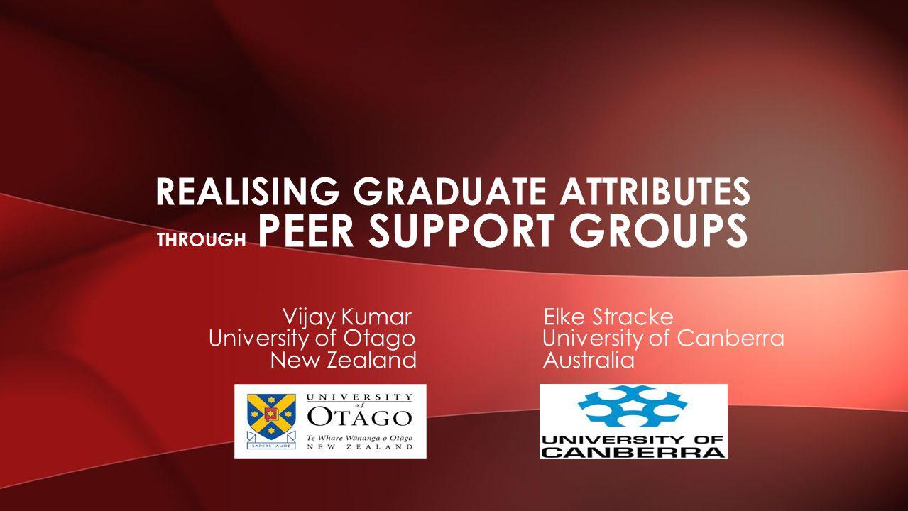 Vijay Kumar Elke Stracke University of Otago University of Canberra New Zealand Australia REALISING GRADUATE ATTRIBUTES THROUGH PEER SUPPORT GROUPS