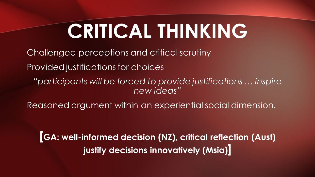 Challenged perceptions and critical scrutiny Provided justifications for choices participants will be forced to provide justifications … inspire new ideas Reasoned argument within an experiential social dimension.