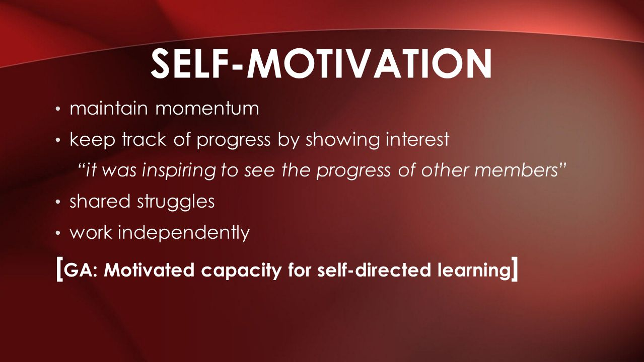 maintain momentum keep track of progress by showing interest it was inspiring to see the progress of other members shared struggles work independently [ GA: Motivated capacity for self-directed learning ] SELF-MOTIVATION