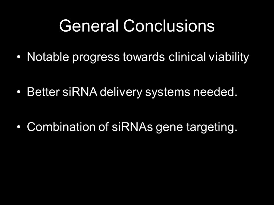 General Conclusions Notable progress towards clinical viability Better siRNA delivery systems needed. Combination of siRNAs gene targeting.