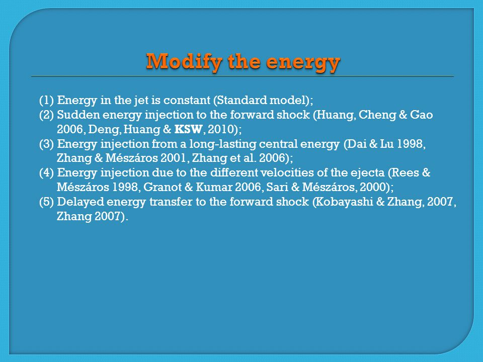 (1) Energy in the jet is constant (Standard model); (2) Sudden energy injection to the forward shock (Huang, Cheng & Gao 2006, Deng, Huang & KSW, 2010); (3) Energy injection from a long-lasting central energy (Dai & Lu 1998, Zhang & Mészáros 2001, Zhang et al.