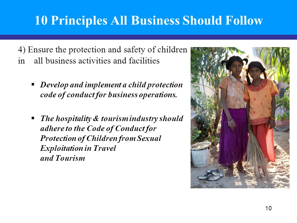 10 Principles All Business Should Follow 4) Ensure the protection and safety of children in all business activities and facilities  Develop and implement a child protection code of conduct for business operations.