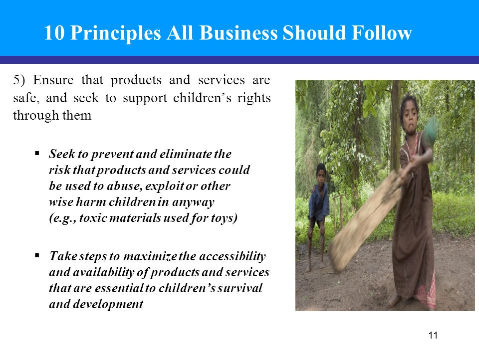 10 Principles All Business Should Follow 5) Ensure that products and services are safe, and seek to support children's rights through them  Seek to prevent and eliminate the risk that products and services could be used to abuse, exploit or other wise harm children in anyway (e.g., toxic materials used for toys)  Take steps to maximize the accessibility and availability of products and services that are essential to children's survival and development 11