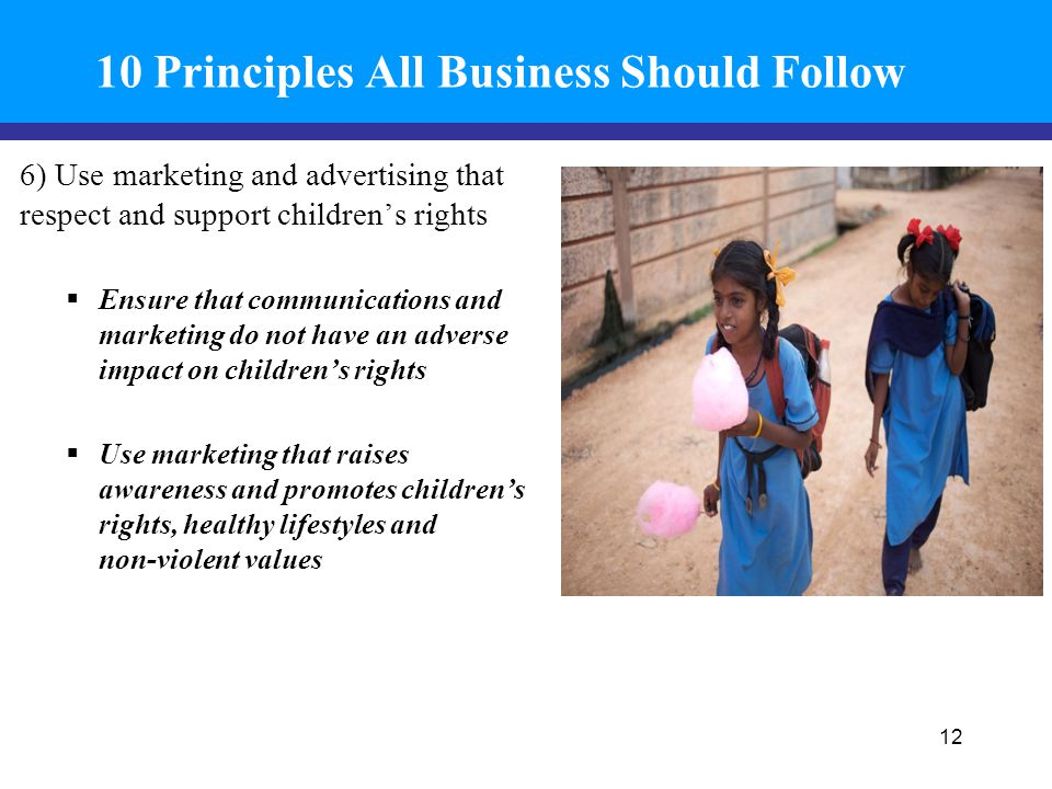 10 Principles All Business Should Follow 6) Use marketing and advertising that respect and support children's rights  Ensure that communications and marketing do not have an adverse impact on children's rights  Use marketing that raises awareness and promotes children's rights, healthy lifestyles and non-violent values 12