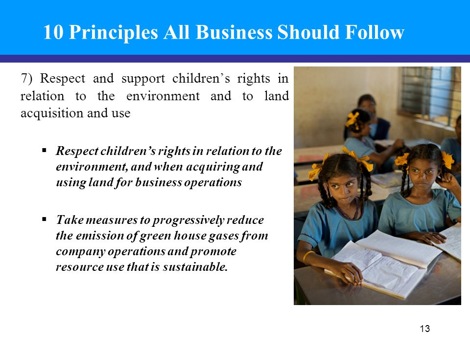10 Principles All Business Should Follow 7) Respect and support children's rights in relation to the environment and to land acquisition and use  Respect children's rights in relation to the environment, and when acquiring and using land for business operations  Take measures to progressively reduce the emission of green house gases from company operations and promote resource use that is sustainable.