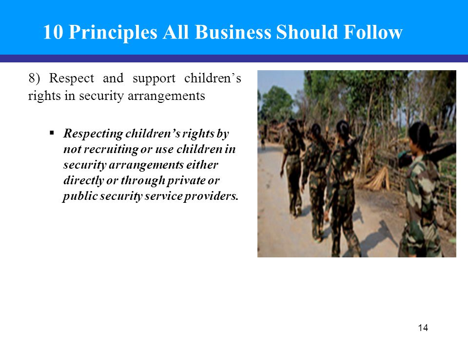 10 Principles All Business Should Follow 8) Respect and support children's rights in security arrangements  Respecting children's rights by not recruiting or use children in security arrangements either directly or through private or public security service providers.