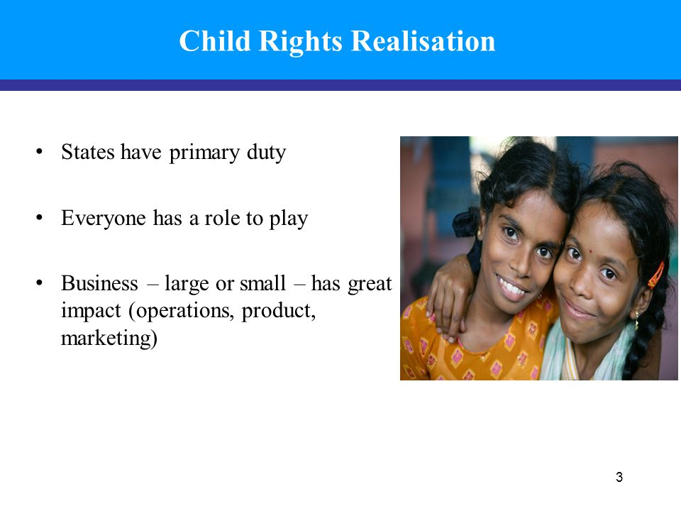 Child Rights Realisation States have primary duty Everyone has a role to play Business – large or small – has great impact (operations, product, marke