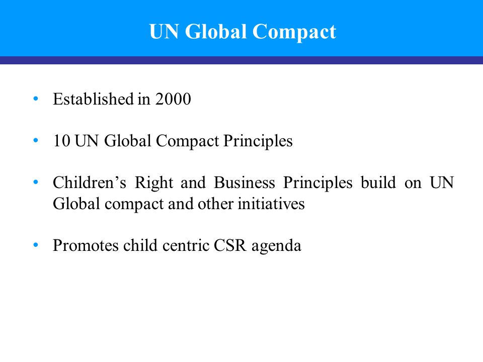 UN Global Compact Established in 2000 10 UN Global Compact Principles Children's Right and Business Principles build on UN Global compact and other in