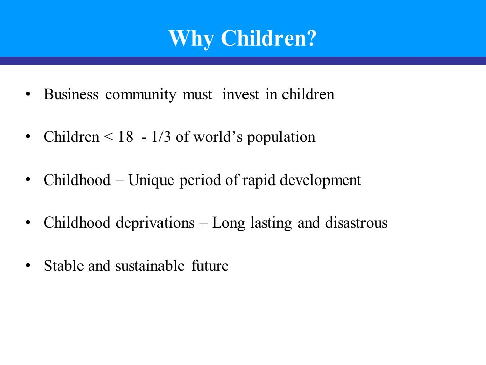 Business community must invest in children Children < 18 - 1/3 of world's population Childhood – Unique period of rapid development Childhood deprivations – Long lasting and disastrous Stable and sustainable future Why Children?
