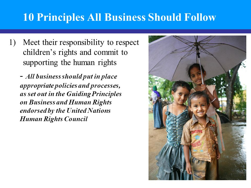 10 Principles All Business Should Follow 1)Meet their responsibility to respect children's rights and commit to supporting the human rights - All business should put in place appropriate policies and processes, as set out in the Guiding Principles on Business and Human Rights endorsed by the United Nations Human Rights Council 7