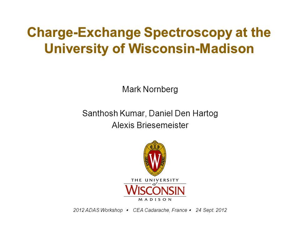 Charge-Exchange Spectroscopy at the University of Wisconsin-Madison Mark Nornberg Santhosh Kumar, Daniel Den Hartog Alexis Briesemeister 2012 ADAS Workshop  CEA Cadarache, France  24 Sept.