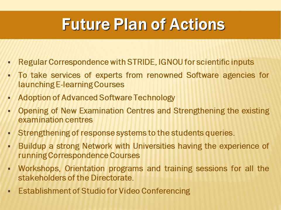 Future Plan of Actions  Regular Correspondence with STRIDE, IGNOU for scientific inputs  To take services of experts from renowned Software agencies for launching E-learning Courses  Adoption of Advanced Software Technology  Opening of New Examination Centres and Strengthening the existing examination centres  Strengthening of response systems to the students queries.