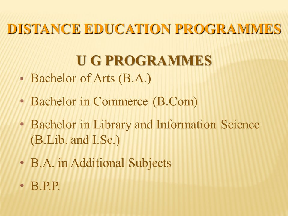 DISTANCE EDUCATION PROGRAMMES U G PROGRAMMES  Bachelor of Arts (B.A.) Bachelor in Commerce (B.Com) Bachelor in Library and Information Science (B.Lib.