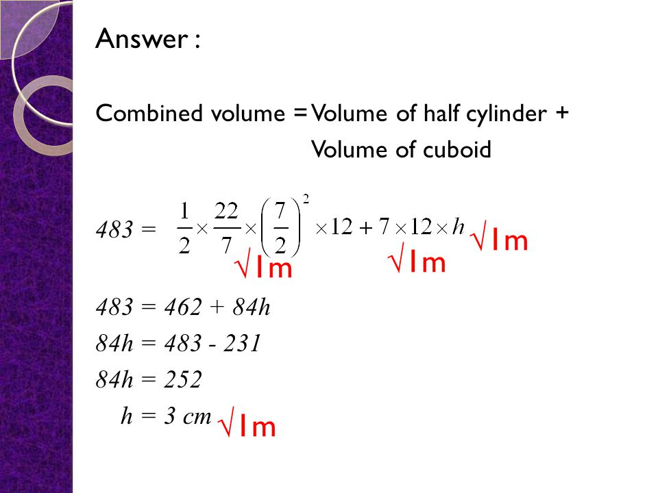 7. Diagram 7 shows a solid formed by joining a cuboid and a half cylinder at the rectangular plane EFGH. Diagram 7 The volume of the solid is Using, c