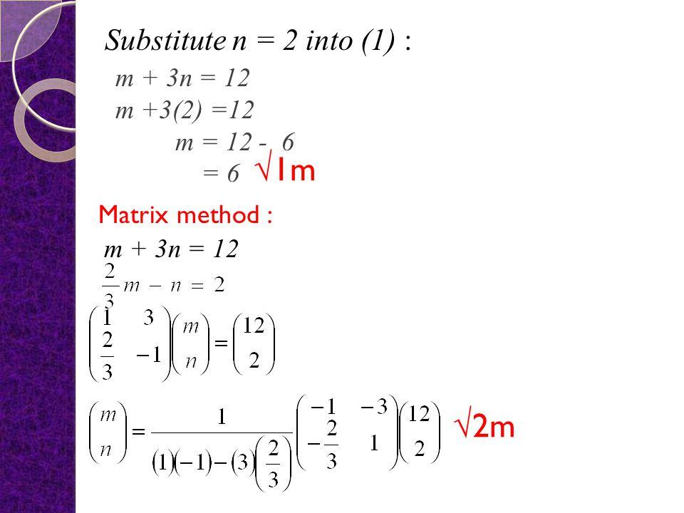 Equalise terms method : m + 3n = 12 - - - - - - - - - - - (1) - - -- - - - - - - - - - - (2) From (1) (3) – (2) : 3n = 6 n = 2 √1m