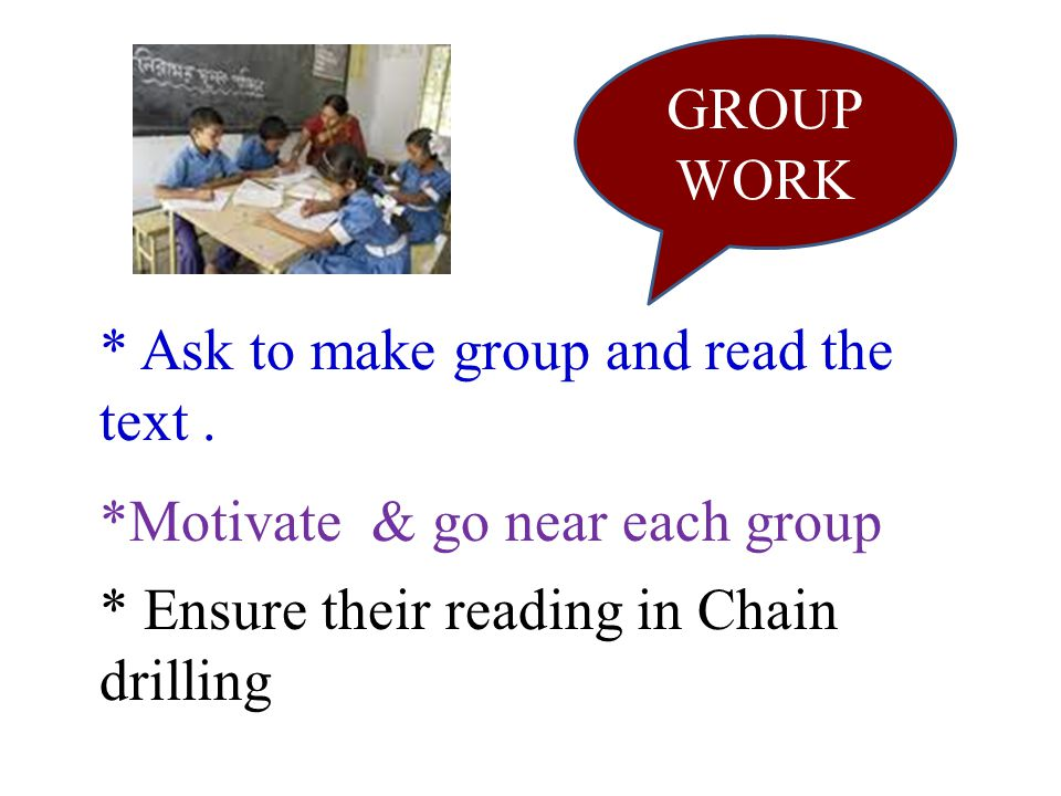 GROUP WORK * Ask to make group and read the text. * Ensure their reading in Chain drilling *Motivate & go near each group