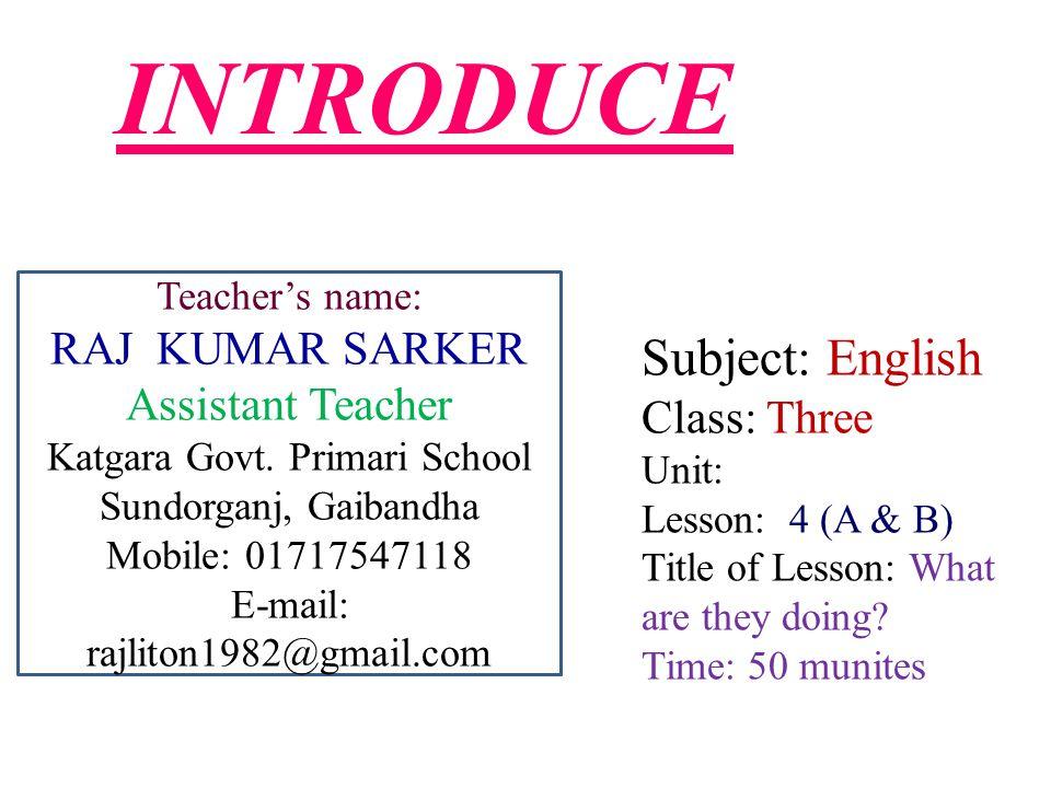 INTRODUCE Teacher's name: RAJ KUMAR SARKER Assistant Teacher Katgara Govt.