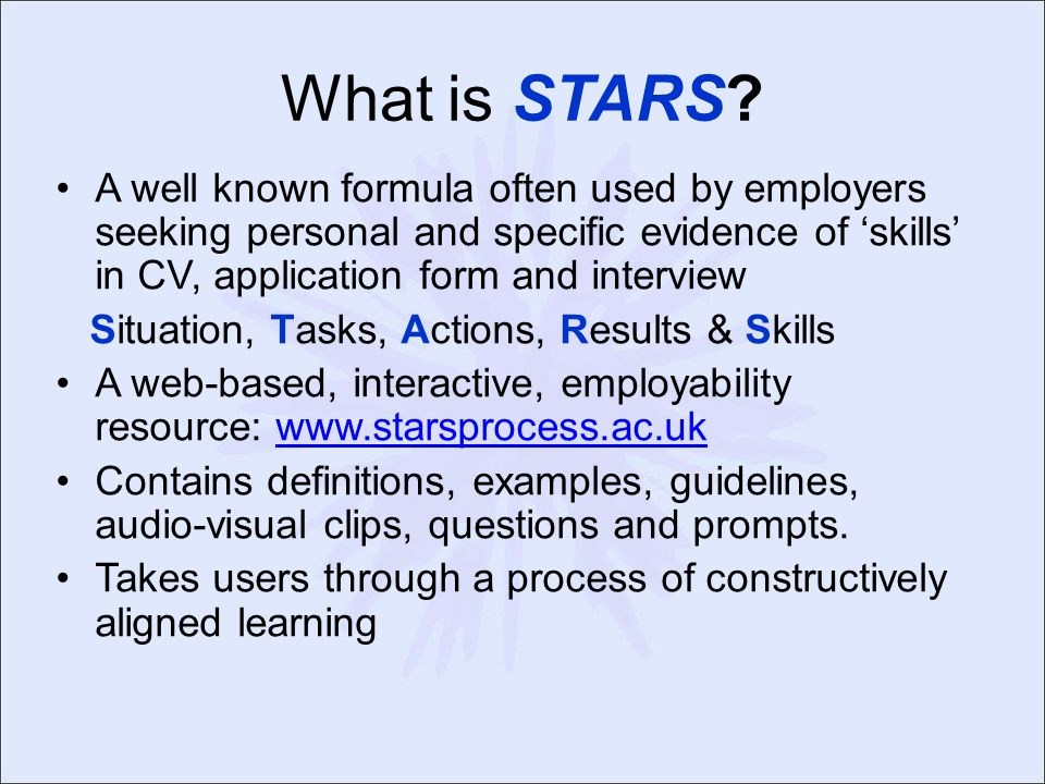 What is STARS? A well known formula often used by employers seeking personal and specific evidence of 'skills' in CV, application form and interview S
