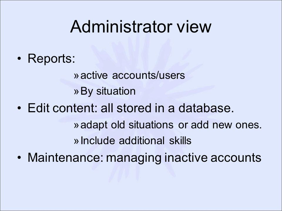 Administrator view Reports: »active accounts/users »By situation Edit content: all stored in a database. »adapt old situations or add new ones. »Inclu