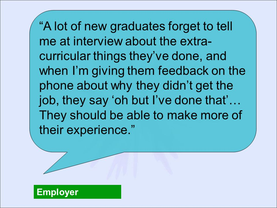 A lot of new graduates forget to tell me at interview about the extra- curricular things they've done, and when I'm giving them feedback on the phone about why they didn't get the job, they say 'oh but I've done that'… They should be able to make more of their experience. Employer