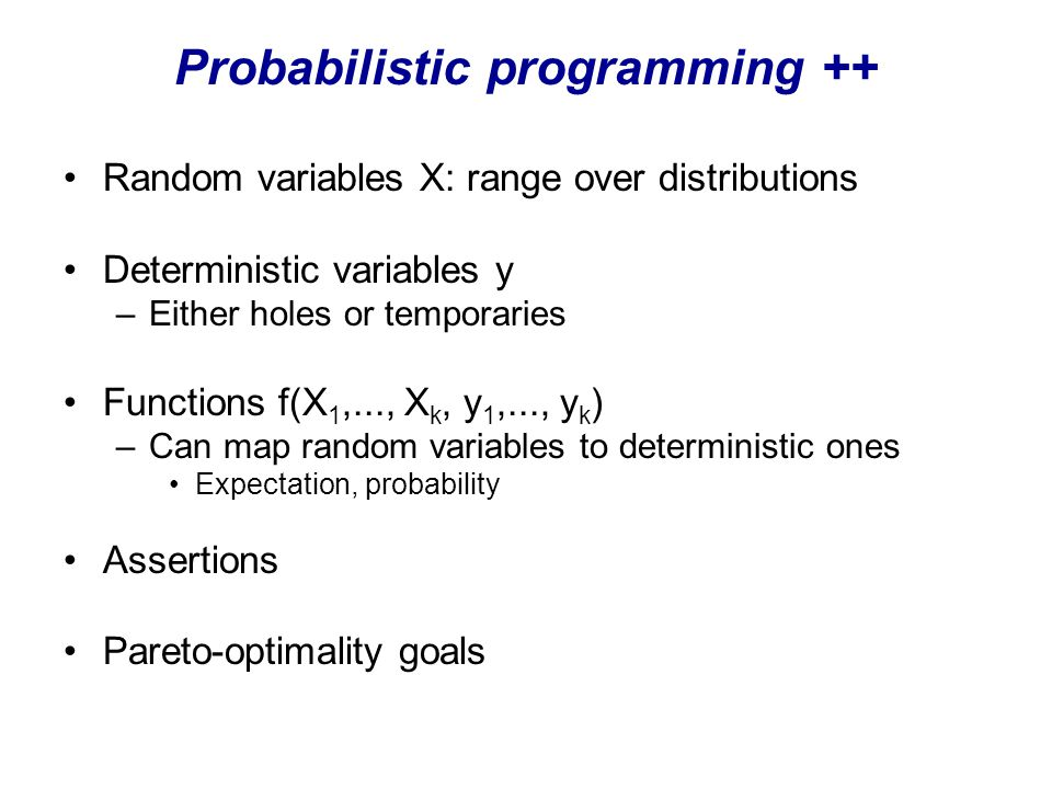 Probabilistic programming ++ Random variables X: range over distributions Deterministic variables y –Either holes or temporaries Functions f(X 1,..., X k, y 1,..., y k ) –Can map random variables to deterministic ones Expectation, probability Assertions Pareto-optimality goals
