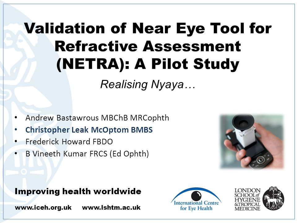 Improving health worldwide www.iceh.org.uk www.lshtm.ac.uk Validation of Near Eye Tool for Refractive Assessment (NETRA): A Pilot Study.