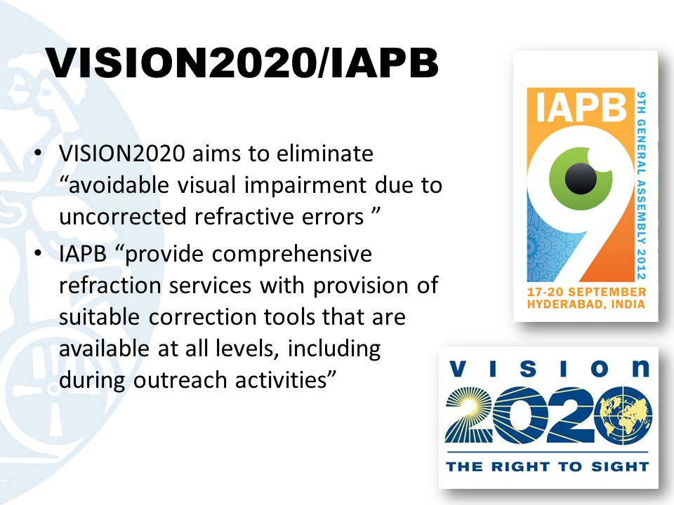 """VISION2020/IAPB VISION2020 aims to eliminate """"avoidable visual impairment due to uncorrected refractive errors """" IAPB """"provide comprehensive refractio"""