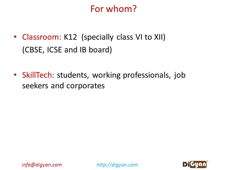 info@digyan.comhttp://digyan.com For whom? Classroom: K12 (specially class VI to XII) (CBSE, ICSE and IB board) SkillTech: students, working professio