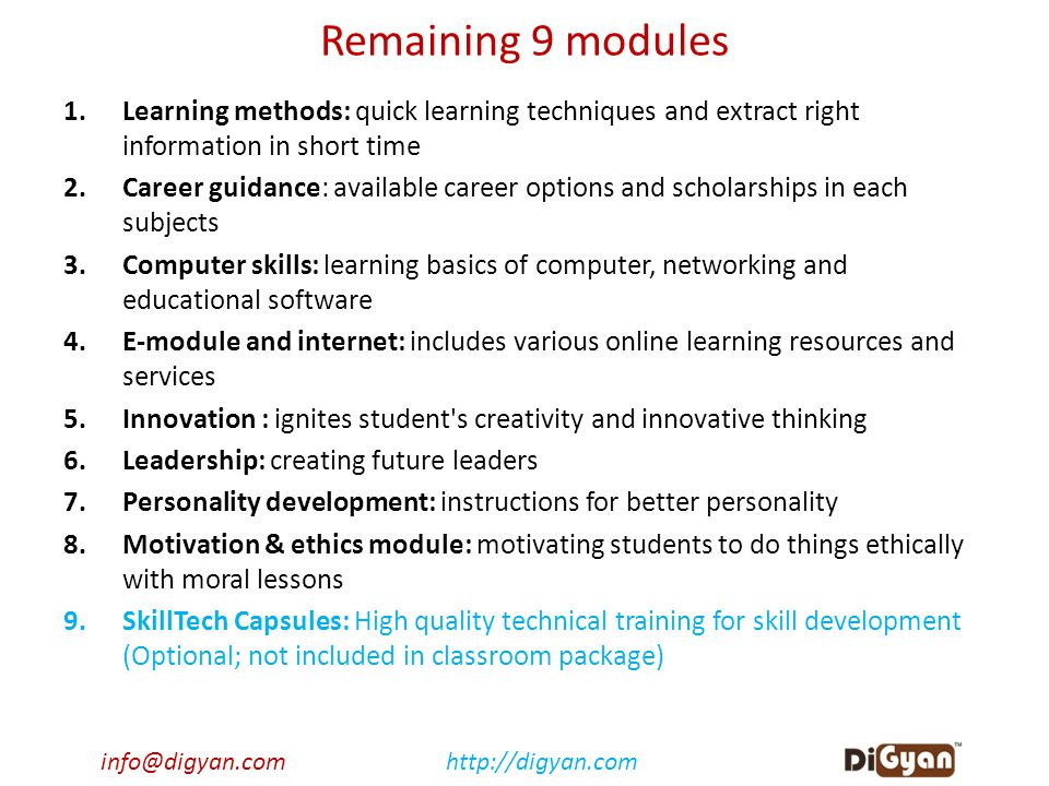 info@digyan.comhttp://digyan.com Remaining 9 modules 1.Learning methods: quick learning techniques and extract right information in short time 2.Career guidance: available career options and scholarships in each subjects 3.Computer skills: learning basics of computer, networking and educational software 4.E-module and internet: includes various online learning resources and services 5.Innovation : ignites student s creativity and innovative thinking 6.Leadership: creating future leaders 7.Personality development: instructions for better personality 8.Motivation & ethics module: motivating students to do things ethically with moral lessons 9.SkillTech Capsules: High quality technical training for skill development (Optional; not included in classroom package)