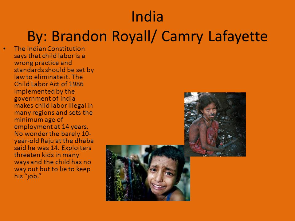 The Indian Constitution says that child labor is a wrong practice and standards should be set by law to eliminate it. The Child Labor Act of 1986 impl