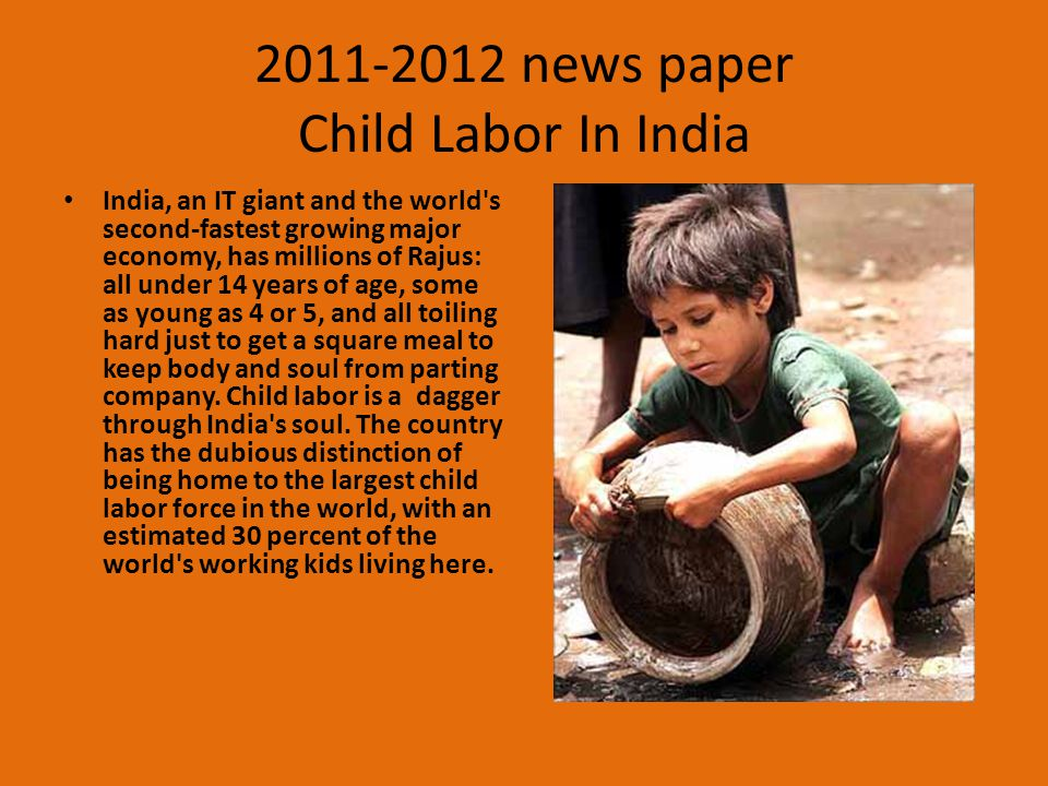2011-2012 news paper Child Labor In India India, an IT giant and the world's second-fastest growing major economy, has millions of Rajus: all under 14