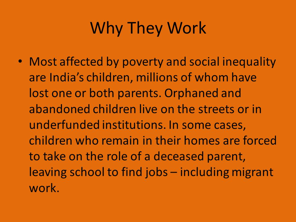 Why They Work Most affected by poverty and social inequality are India's children, millions of whom have lost one or both parents. Orphaned and abando