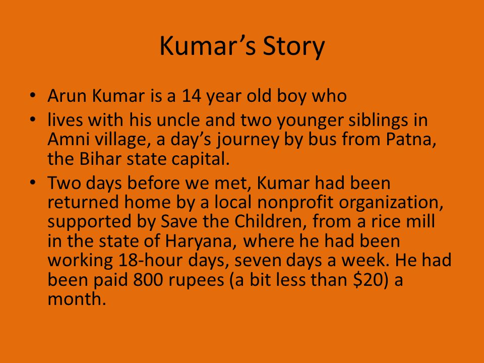 Kumar's Story Arun Kumar is a 14 year old boy who lives with his uncle and two younger siblings in Amni village, a day's journey by bus from Patna, th