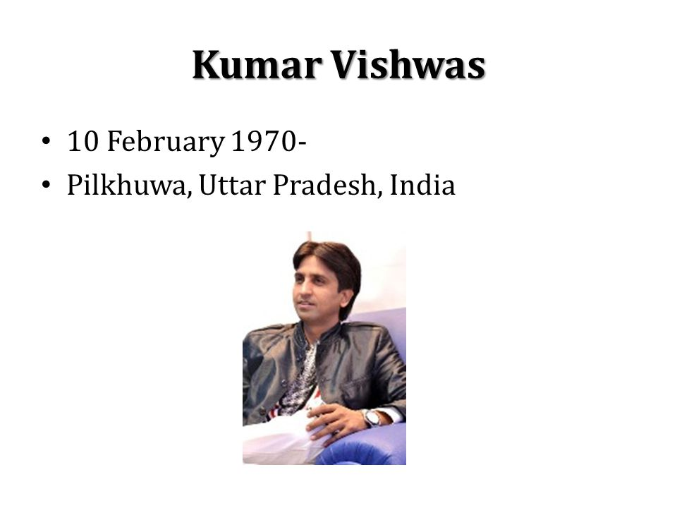 Kumar Vishwas 10 February 1970- Pilkhuwa, Uttar Pradesh, India