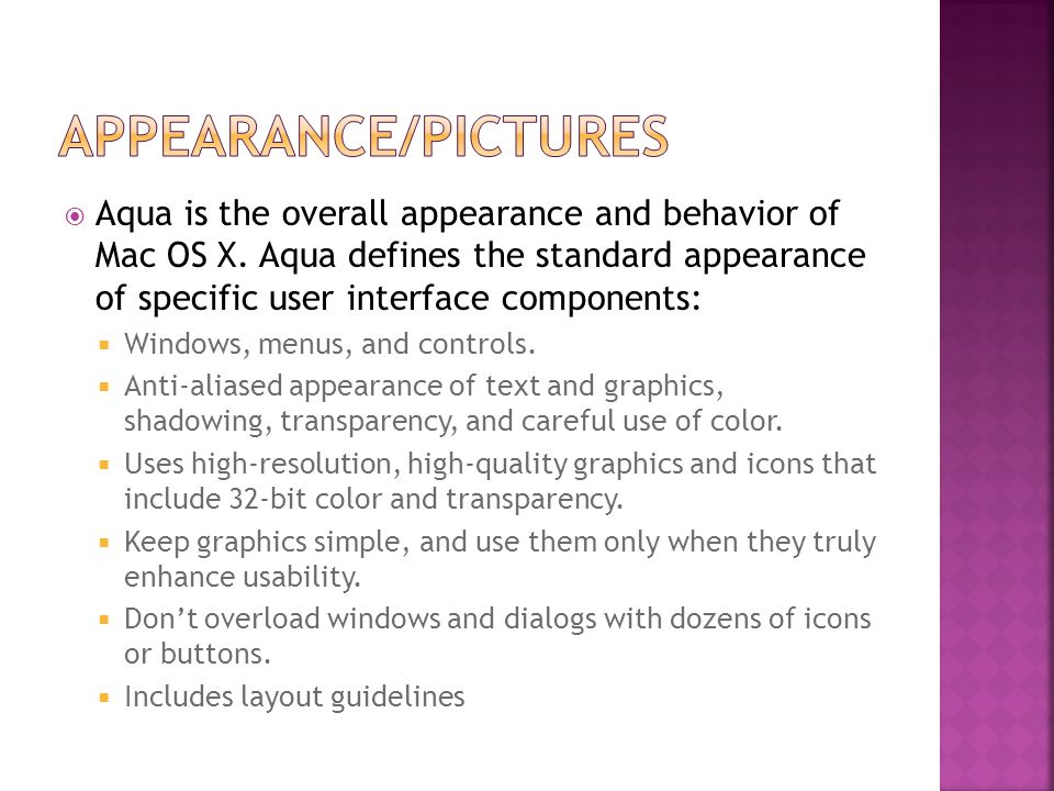  Aqua is the overall appearance and behavior of Mac OS X. Aqua defines the standard appearance of specific user interface components:  Windows, menu