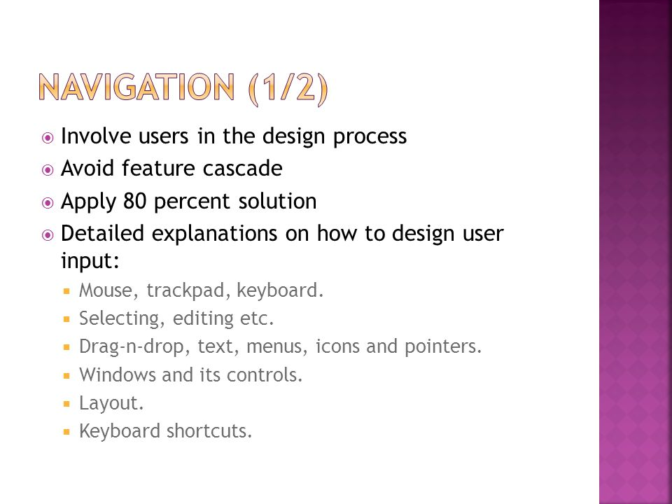  Involve users in the design process  Avoid feature cascade  Apply 80 percent solution  Detailed explanations on how to design user input:  Mouse