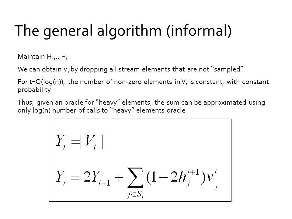 The general algorithm (informal) Maintain H 1,..,H t We can obtain V i by dropping all stream elements that are not sampled For t=O(log(n)), the number of non-zero elements in V t is constant, with constant probability Thus, given an oracle for heavy elements, the sum can be approximated using only log(n) number of calls to heavy elements oracle
