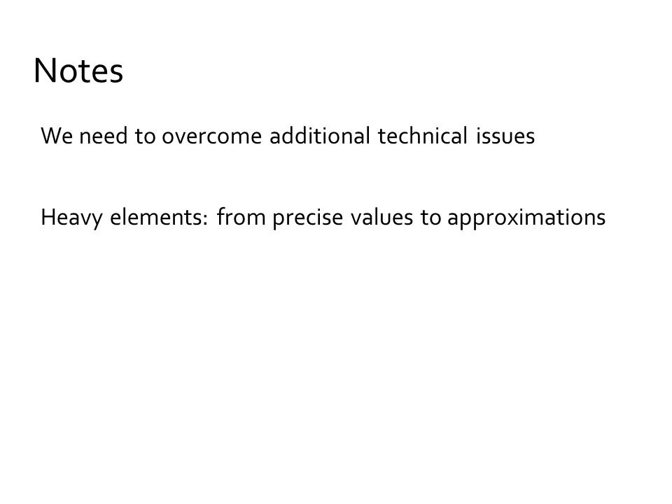 Notes We need to overcome additional technical issues Heavy elements: from precise values to approximations