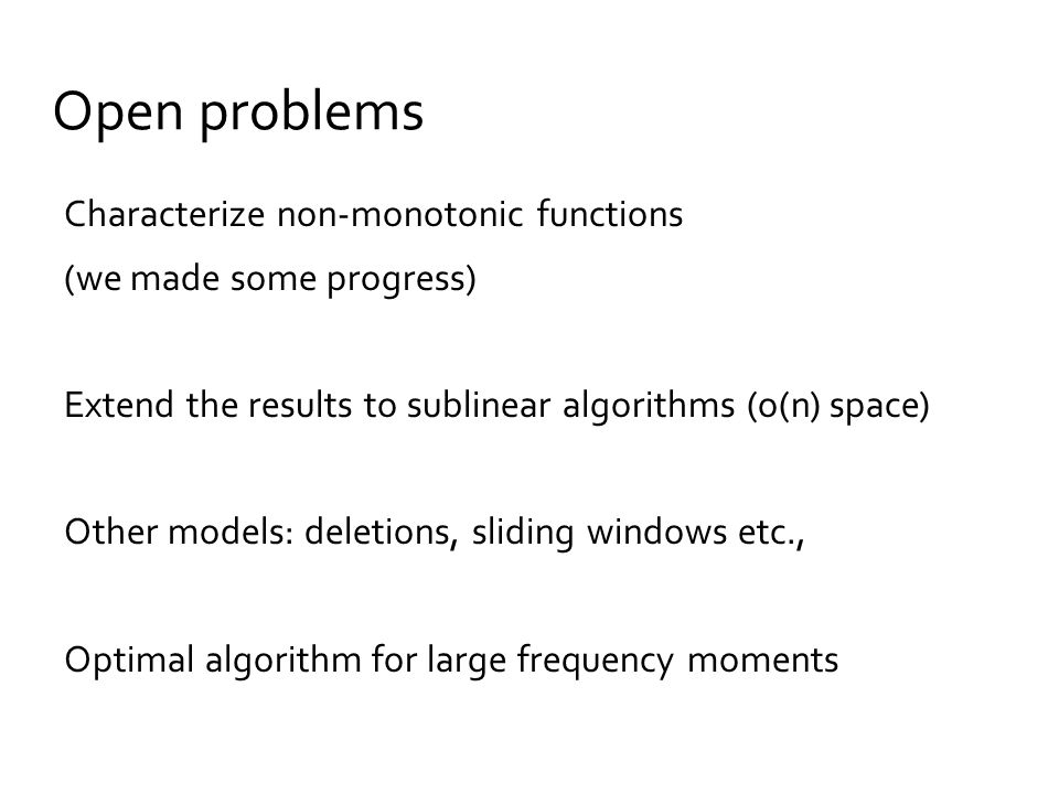 Open problems Characterize non-monotonic functions (we made some progress) Extend the results to sublinear algorithms (o(n) space) Other models: deletions, sliding windows etc., Optimal algorithm for large frequency moments