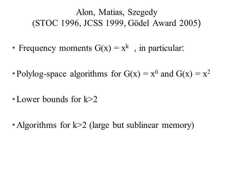 Alon, Matias, Szegedy (STOC 1996, JCSS 1999, Gödel Award 2005 ) Frequency moments G(x) = x k, in particular : Polylog-space algorithms for G(x) = x 0 and G(x) = x 2 Lower bounds for k>2 Algorithms for k>2 (large but sublinear memory)