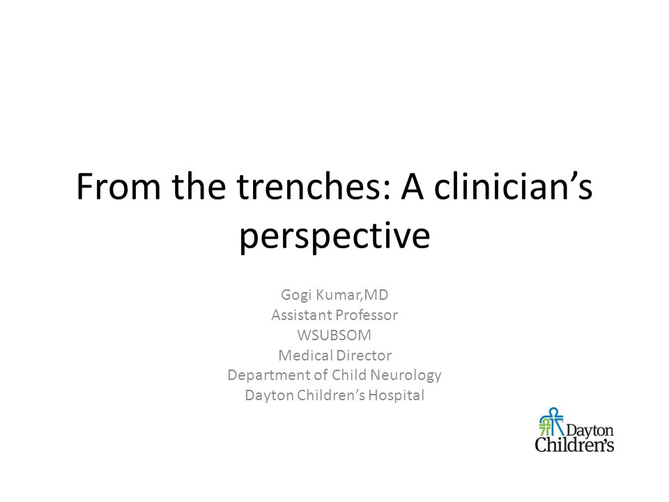 From the trenches: A clinician's perspective Gogi Kumar,MD Assistant Professor WSUBSOM Medical Director Department of Child Neurology Dayton Children's Hospital