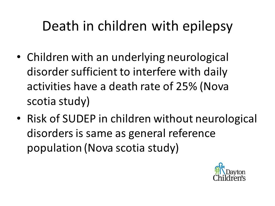 Death in children with epilepsy Children with an underlying neurological disorder sufficient to interfere with daily activities have a death rate of 25% (Nova scotia study) Risk of SUDEP in children without neurological disorders is same as general reference population (Nova scotia study)