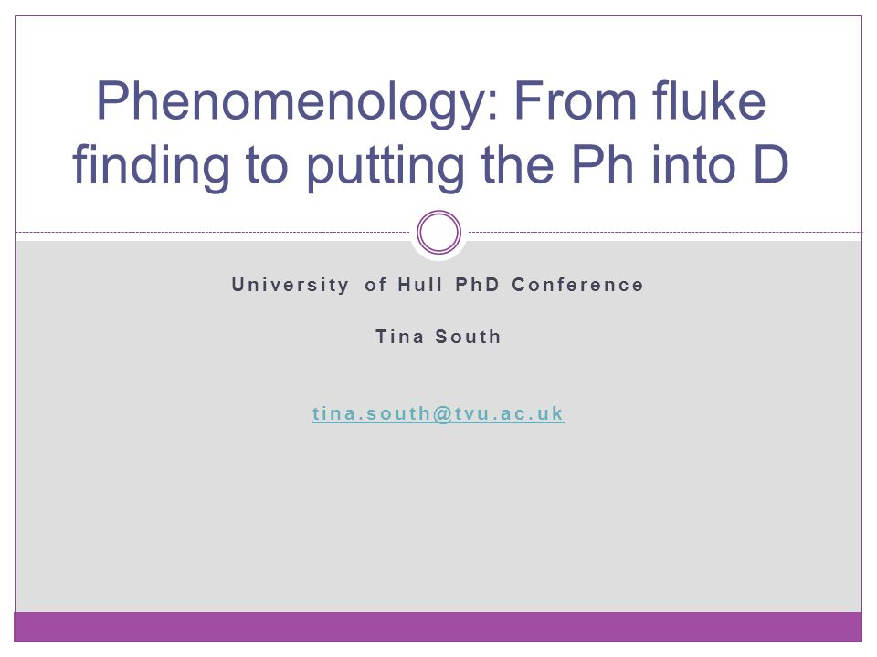 University of Hull PhD Conference Tina South tina.south@tvu.ac.uk Phenomenology: From fluke finding to putting the Ph into D