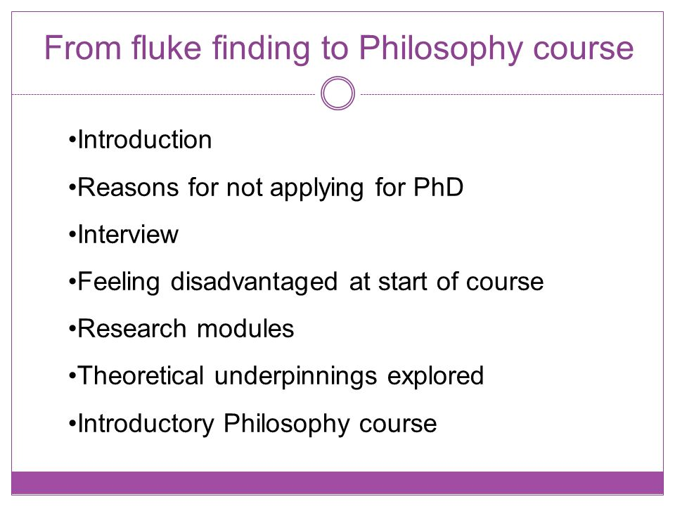 From fluke finding to Philosophy course Introduction Reasons for not applying for PhD Interview Feeling disadvantaged at start of course Research modules Theoretical underpinnings explored Introductory Philosophy course