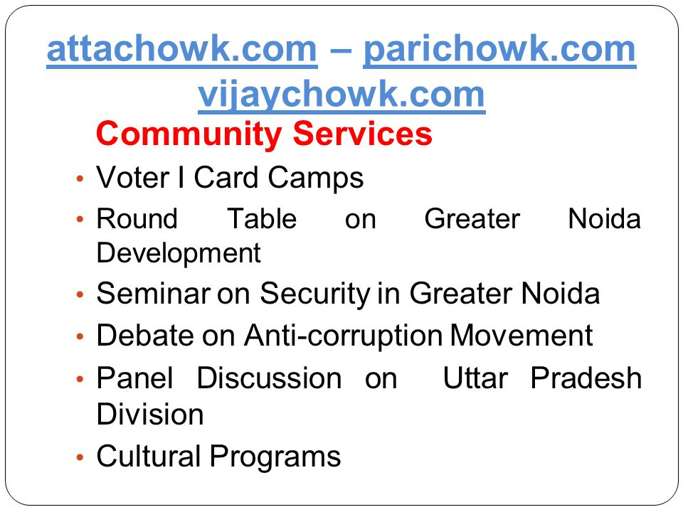 attachowk.com – parichowk.com vijaychowk.com Community Services Voter I Card Camps Round Table on Greater Noida Development Seminar on Security in Greater Noida Debate on Anti-corruption Movement Panel Discussion on Uttar Pradesh Division Cultural Programs