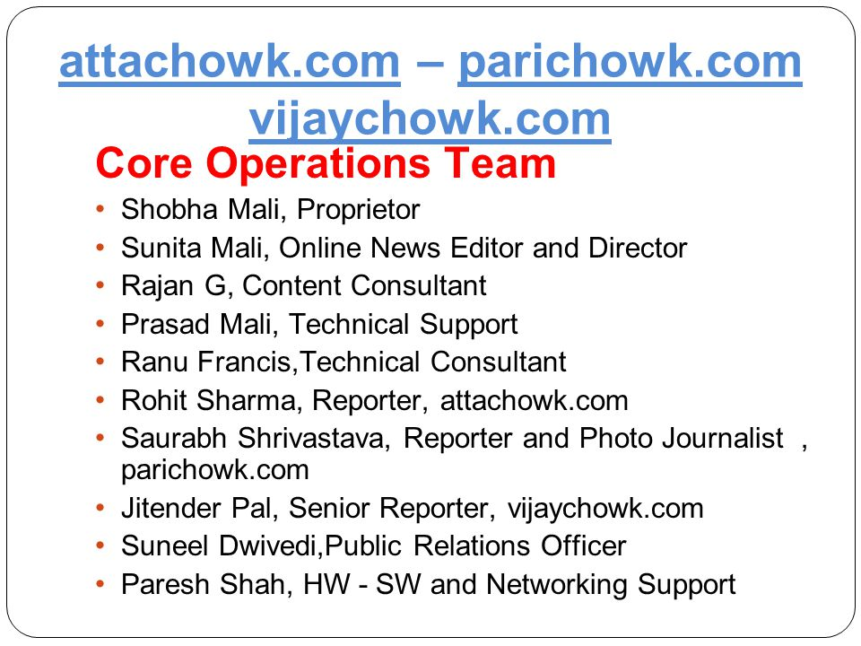 attachowk.com – parichowk.com vijaychowk.com Core Operations Team Shobha Mali, Proprietor Sunita Mali, Online News Editor and Director Rajan G, Content Consultant Prasad Mali, Technical Support Ranu Francis,Technical Consultant Rohit Sharma, Reporter, attachowk.com Saurabh Shrivastava, Reporter and Photo Journalist, parichowk.com Jitender Pal, Senior Reporter, vijaychowk.com Suneel Dwivedi,Public Relations Officer Paresh Shah, HW - SW and Networking Support