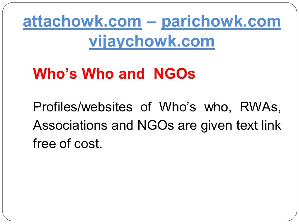 attachowk.com – parichowk.com vijaychowk.com Who's Who and NGOs Profiles/websites of Who's who, RWAs, Associations and NGOs are given text link free of cost.